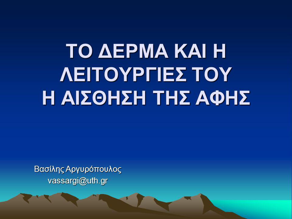ΤΟ ΔΕΡΜΑ ΚΑΙ Η ΛΕΙΤΟΥΡΓΙΕΣ ΤΟΥ Η ΑΙΣΘΗΣΗ ΤΗΣ ΑΦΗΣ Βασίλης Αργυρόπουλος vassargi@uth.gr