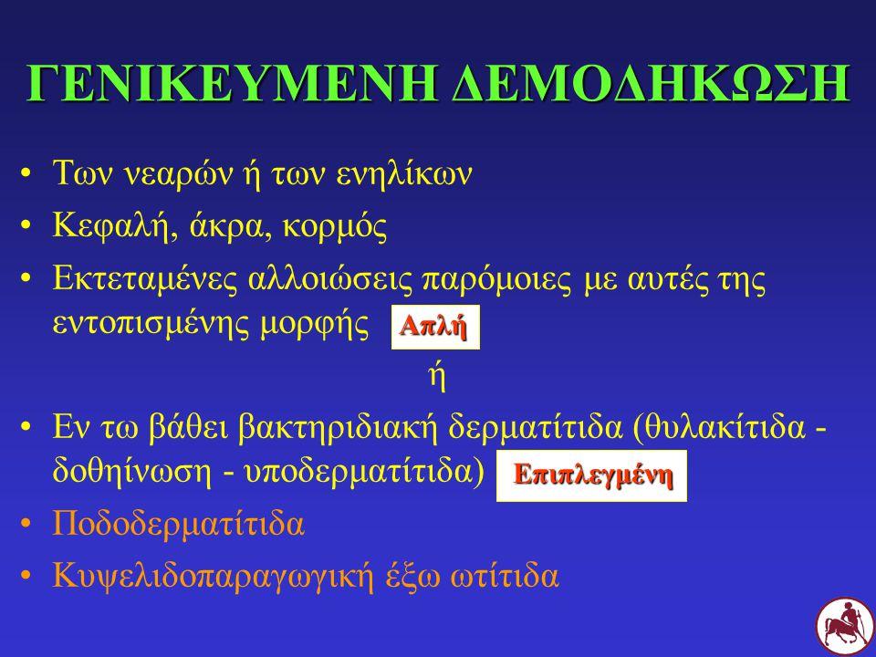 Των νεαρών ή των ενηλίκων Κεφαλή, άκρα, κορμός Εκτεταμένες αλλοιώσεις παρόμοιες με αυτές της εντοπισμένης μορφής ή Εν τω βάθει βακτηριδιακή δερματίτιδα (θυλακίτιδα - δοθηίνωση - υποδερματίτιδα) Ποδοδερματίτιδα Κυψελιδοπαραγωγική έξω ωτίτιδα ΓΕΝΙΚΕΥΜΕΝΗ ΔΕΜΟΔΗΚΩΣΗ Απλή Επιπλεγμένη