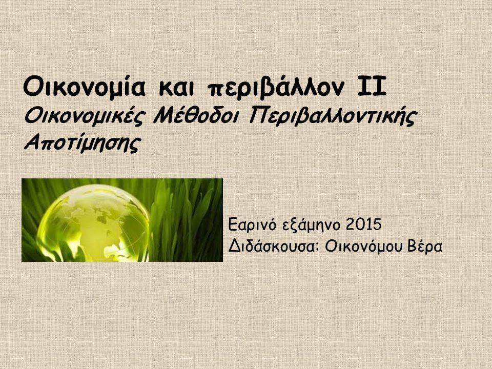 Οικονομία και περιβάλλον ΙΙ Οικονομικές Μέθοδοι Περιβαλλοντικής Αποτίμησης Εαρινό εξάμηνο 201 5 Διδάσκουσα: Οικονόμου Βέρα