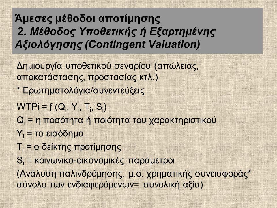 Δημιουργία υποθετικού σεναρίου (απώλειας, αποκατάστασης, προστασίας κτλ.) * Ερωτηματολόγια/συνεντεύξεις WTPi = ƒ (Q i, Y i, T i, S i ) Q i = η ποσότητα ή ποιότητα του χαρακτηριστικού Y i = το εισόδημα T i = ο δείκτης προτίμησης S i = κοινωνικο-οικονομικές παράμετροι (Ανάλυση παλινδρόμησης, μ.ο.