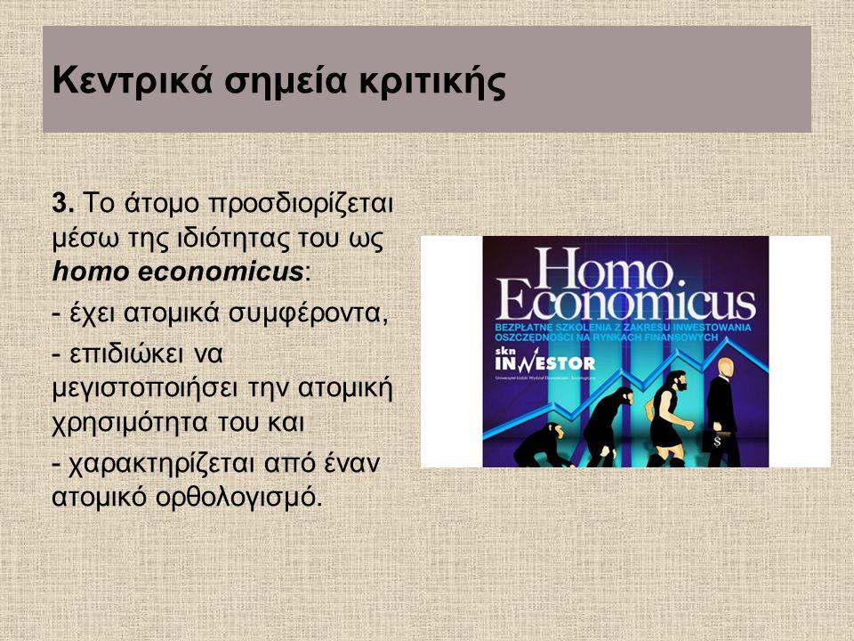 Κεντρικά σημεία κριτικής 3. Το άτομο προσδιορίζεται μέσω της ιδιότητας του ως homo economicus: - έχει ατομικά συμφέροντα, - επιδιώκει να μεγιστοποιήσε