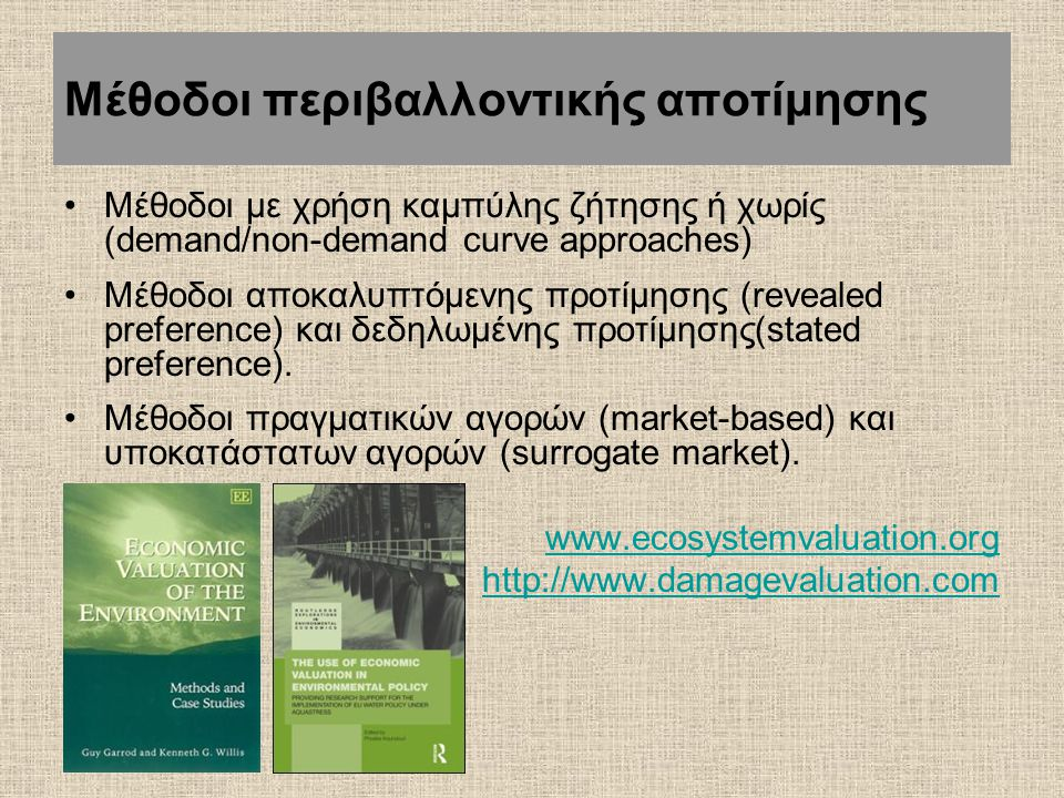 Μέθοδοι περιβαλλοντικής αποτίμησης Μέθοδοι με χρήση καμπύλης ζήτησης ή χωρίς (demand/non-demand curve approaches) Μέθοδοι αποκαλυπτόμενης προτίμησης (revealed preference) και δεδηλωμένης προτίμησης(stated preference).