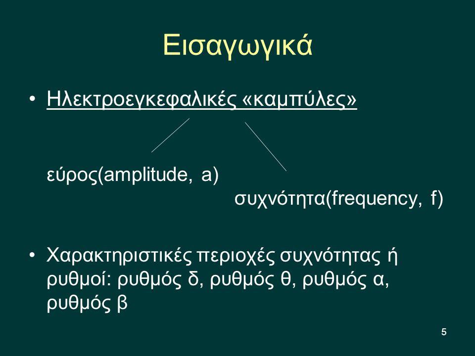 5 Hλεκτροεγκεφαλικές «καμπύλες» εύρος(amplitude, a) συχνότητα(frequency, f) Χαρακτηριστικές περιοχές συχνότητας ή ρυθμοί: ρυθμός δ, ρυθμός θ, ρυθμός α, ρυθμός β Εισαγωγικά