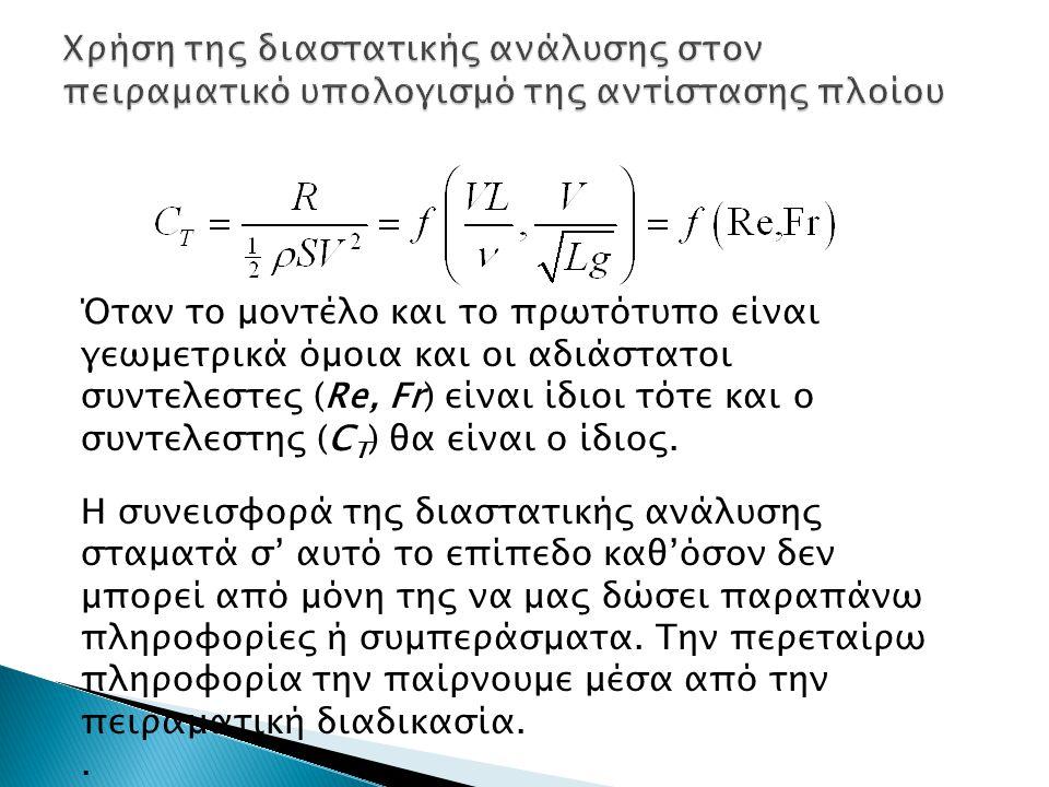 Όταν το μοντέλο και το πρωτότυπο είναι γεωμετρικά όμοια και οι αδιάστατοι συντελεστες (Re, Fr) είναι ίδιοι τότε και ο συντελεστης (C T ) θα είναι ο ίδ