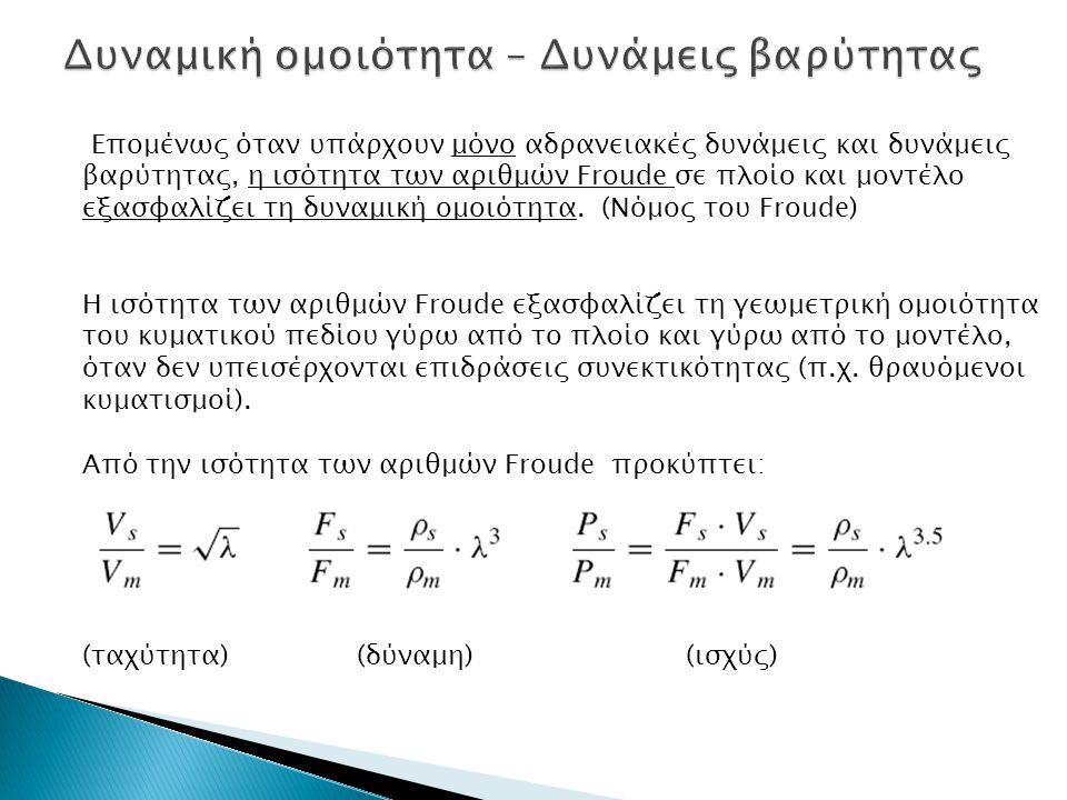 Επομένως όταν υπάρχουν μόνο αδρανειακές δυνάμεις και δυνάμεις βαρύτητας, η ισότητα των αριθμών Froude σε πλοίο και μοντέλο εξασφαλίζει τη δυναμική ομο