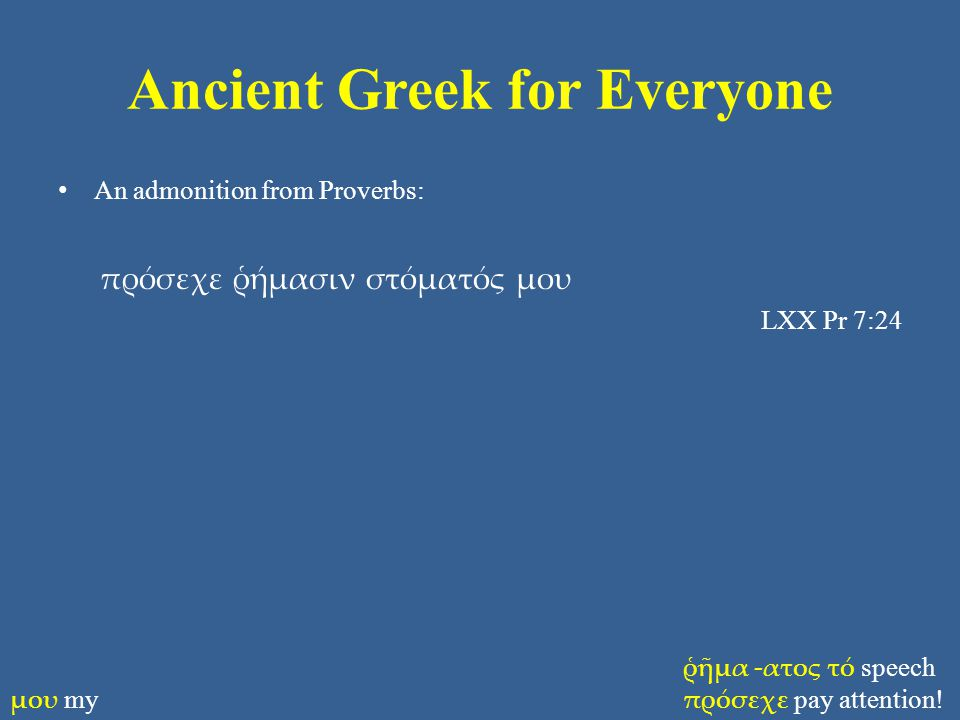 Ancient Greek for Everyone An admonition from Proverbs: πρόσεχε ῥήμασιν στόματός μου LXX Pr 7:24 ῥῆμα -ατος τό speech πρόσεχε pay attention.