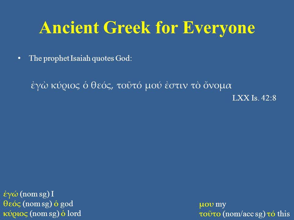 Ancient Greek for Everyone The prophet Isaiah quotes God: ἐγὼ κύριος ὁ θεός, τοῦτό μού ἐστιν τὸ ὄνομα LXX Is.