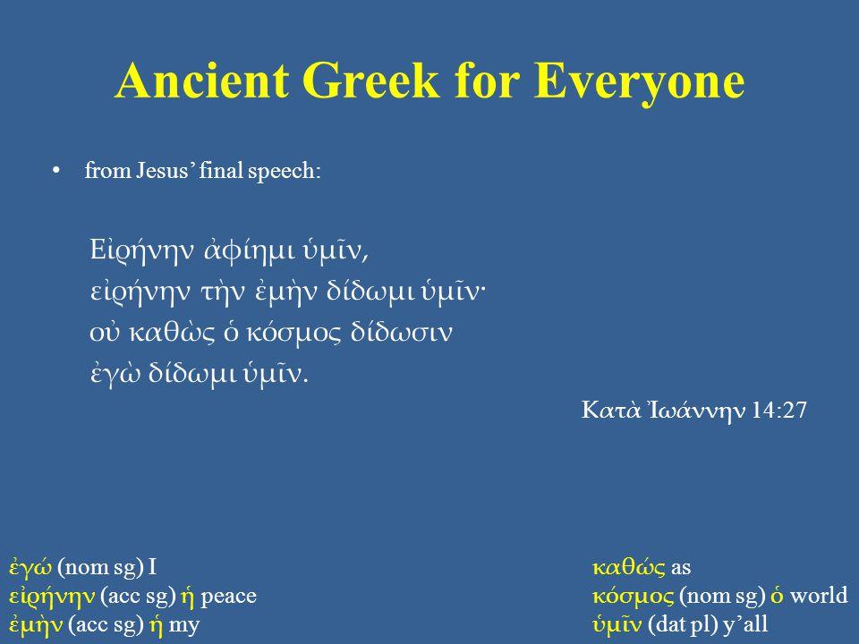 Ancient Greek for Everyone from Jesus' final speech: Εἰρήνην ἀφίημι ὑμῖν, εἰρήνην τὴν ἐμὴν δίδωμι ὑμῖν· οὐ καθὼς ὁ κόσμος δίδωσιν ἐγὼ δίδωμι ὑμῖν.