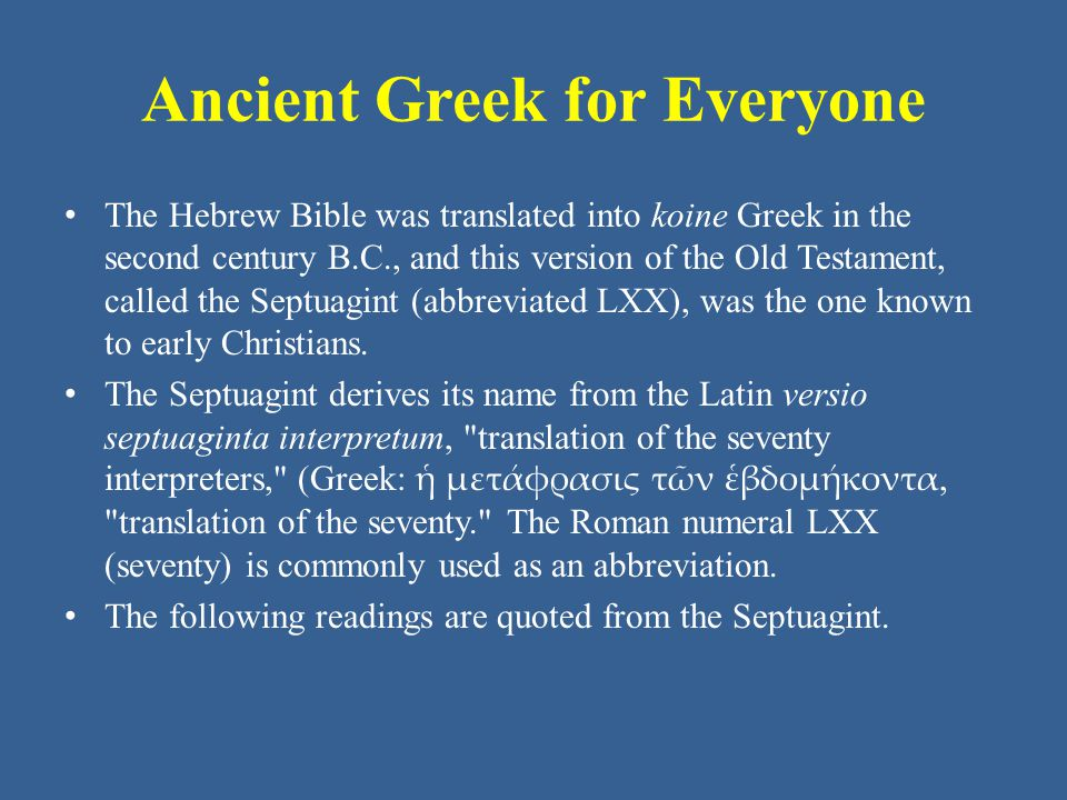 Ancient Greek for Everyone The Hebrew Bible was translated into koine Greek in the second century B.C., and this version of the Old Testament, called the Septuagint (abbreviated LXX), was the one known to early Christians.