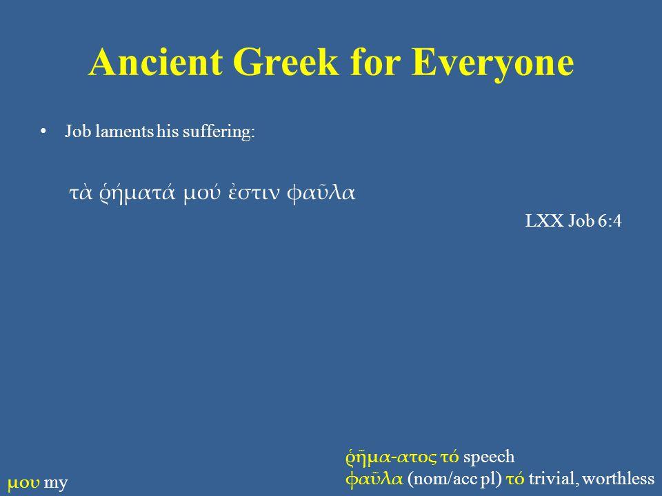 Ancient Greek for Everyone Job laments his suffering: τὰ ῥήματά μού ἐστιν φαῦλα LXX Job 6:4 ῥῆμα-ατος τό speech φαῦλα (nom/acc pl) τό trivial, worthless μου my