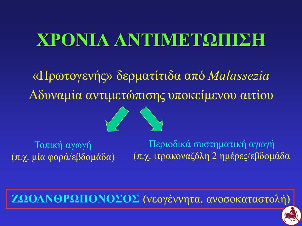ΧΡΟΝΙΑ ΑΝΤΙΜΕΤΩΠΙΣΗ «Πρωτογενής» δερματίτιδα από Malassezia Αδυναμία αντιμετώπισης υποκείμενου αιτίου Τοπική αγωγή (π.χ.