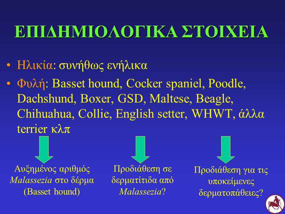 ΕΠΙΔΗΜΙΟΛΟΓΙΚΑ ΣΤΟΙΧΕΙΑ Ηλικία: συνήθως ενήλικα Φυλή: Basset hound, Cocker spaniel, Poodle, Dachshund, Boxer, GSD, Maltese, Beagle, Chihuahua, Collie, English setter, WHWT, άλλα terrier κλπ Αυξημένος αριθμός Malassezia στο δέρμα (Basset hound) Προδιάθεση σε δερματίτιδα από Malassezia.