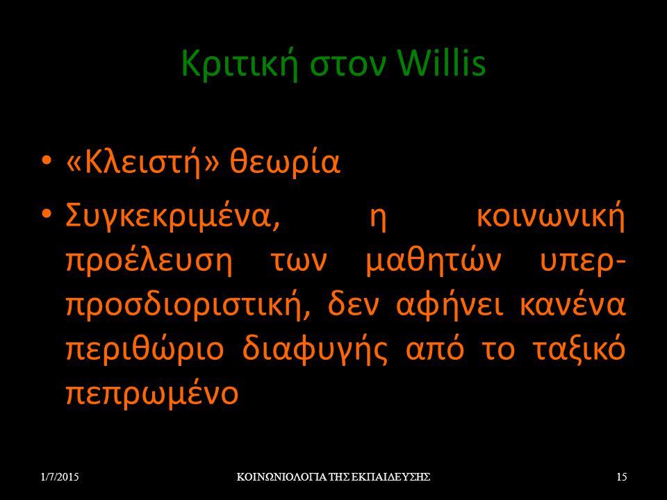 Κριτική στον Willis «Κλειστή» θεωρία Συγκεκριμένα, η κοινωνική προέλευση των μαθητών υπερ- προσδιοριστική, δεν αφήνει κανένα περιθώριο διαφυγής από το