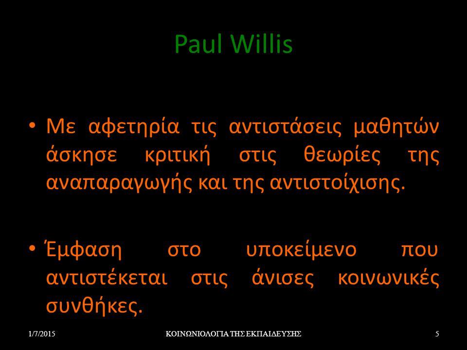 Paul Willis Με αφετηρία τις αντιστάσεις μαθητών άσκησε κριτική στις θεωρίες της αναπαραγωγής και της αντιστοίχισης. Έμφαση στο υποκείμενο που αντιστέκ