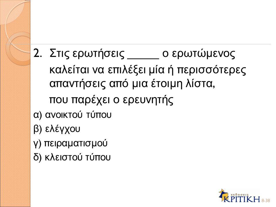 2. Στις ερωτήσεις _____ ο ερωτώμενος καλείται να ε π ιλέξει μία ή π ερισσότερες α π αντήσεις α π ό μια έτοιμη λίστα, π ου π αρέχει ο ερευνητής α ) ανο