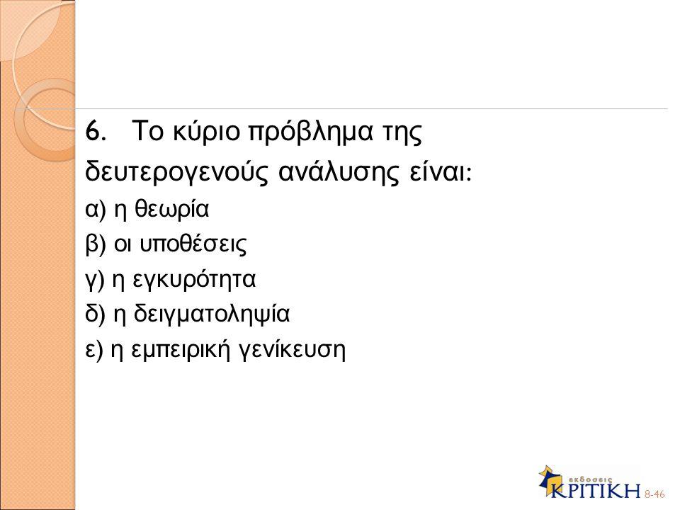 6. Το κύριο π ρόβλημα της δευτερογενούς ανάλυσης είναι : α ) η θεωρία β ) οι υ π οθέσεις γ ) η εγκυρότητα δ ) η δειγματοληψία ε ) η εμ π ειρική γενίκε