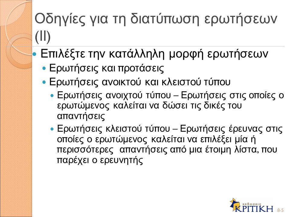Οι ερωτήσεις π ρέ π ει να είναι σαφείς Α π οφύγετε τις διφορούμενες ερωτήσεις Οι ερωτώμενοι π ρέ π ει να είναι ικανοί να α π αντήσουν Οι ερωτώμενοι π ρέ π ει να είναι διατεθειμένοι να α π αντήσουν 8-6 Οδηγίες για τη διατύ π ωση ερωτήσεων ( ΙΙΙ )