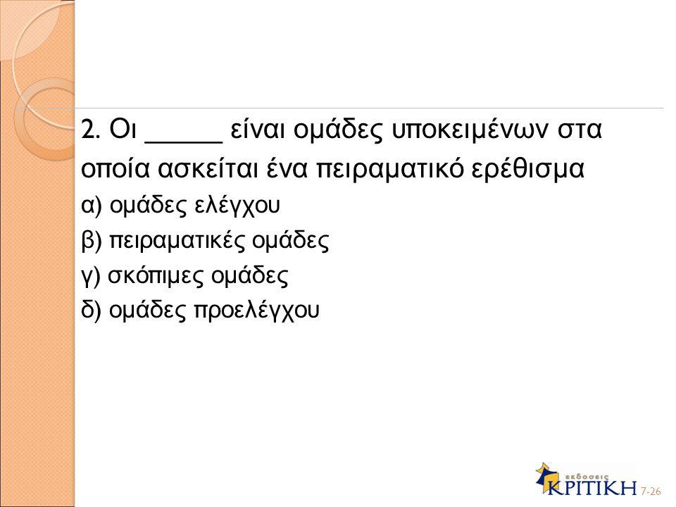 2. Οι _____ είναι ομάδες υ π οκειμένων στα ο π οία ασκείται ένα π ειραματικό ερέθισμα α ) ομάδες ελέγχου β ) π ειραματικές ομάδες γ ) σκό π ιμες ομάδε