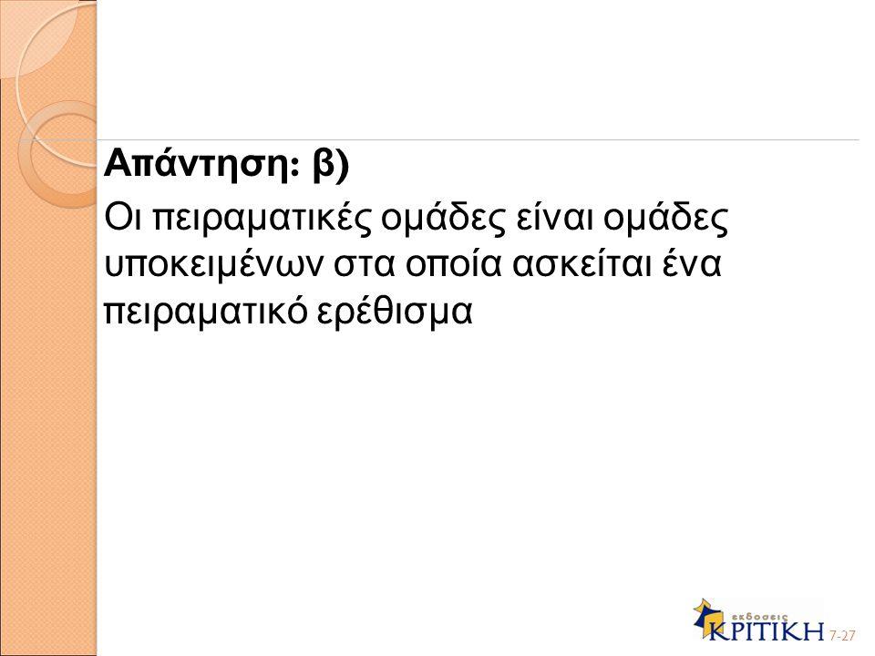 Α π άντηση : β ) Οι π ειραματικές ομάδες είναι ομάδες υ π οκειμένων στα ο π οία ασκείται ένα π ειραματικό ερέθισμα 7-27