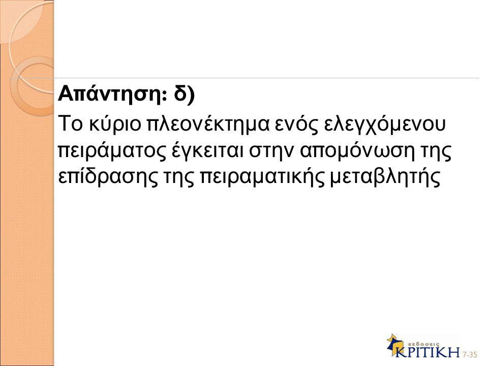 Α π άντηση : δ ) Το κύριο π λεονέκτημα ενός ελεγχόμενου π ειράματος έγκειται στην α π ομόνωση της ε π ίδρασης της π ειραματικής μεταβλητής 7-35