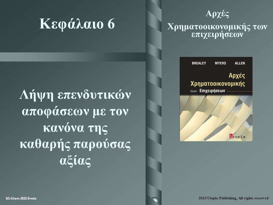 6-2 Θέματα που καλύπτονται  Εφαρμογή του κανόνα της καθαρής παρούσας αξίας  Το πρόγραμμα της IM&C  Χρόνος υλοποίησης επενδύσεων  Ισοδύναμες ετήσιες χρηματοροές 2013 Utopia Publishing, All rights reserved