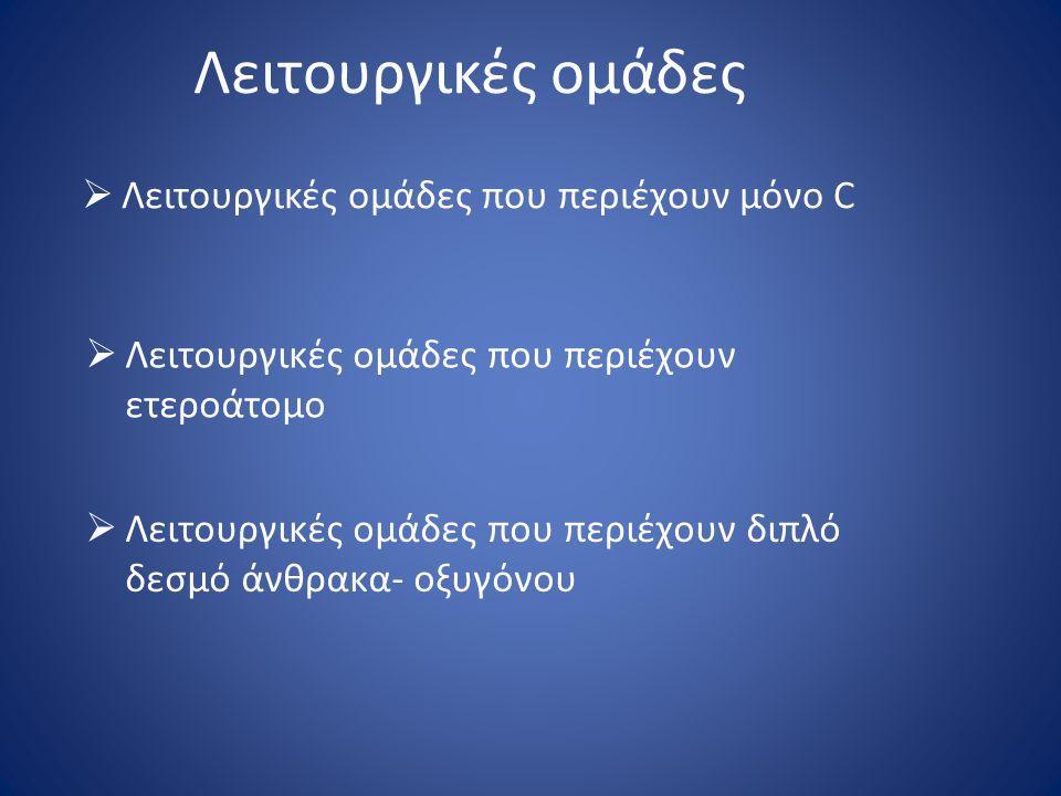 Λειτουργικές ομάδες  Λειτουργικές ομάδες που περιέχουν μόνο C  Λειτουργικές ομάδες που περιέχουν ετεροάτομο  Λειτουργικές ομάδες που περιέχουν διπλ
