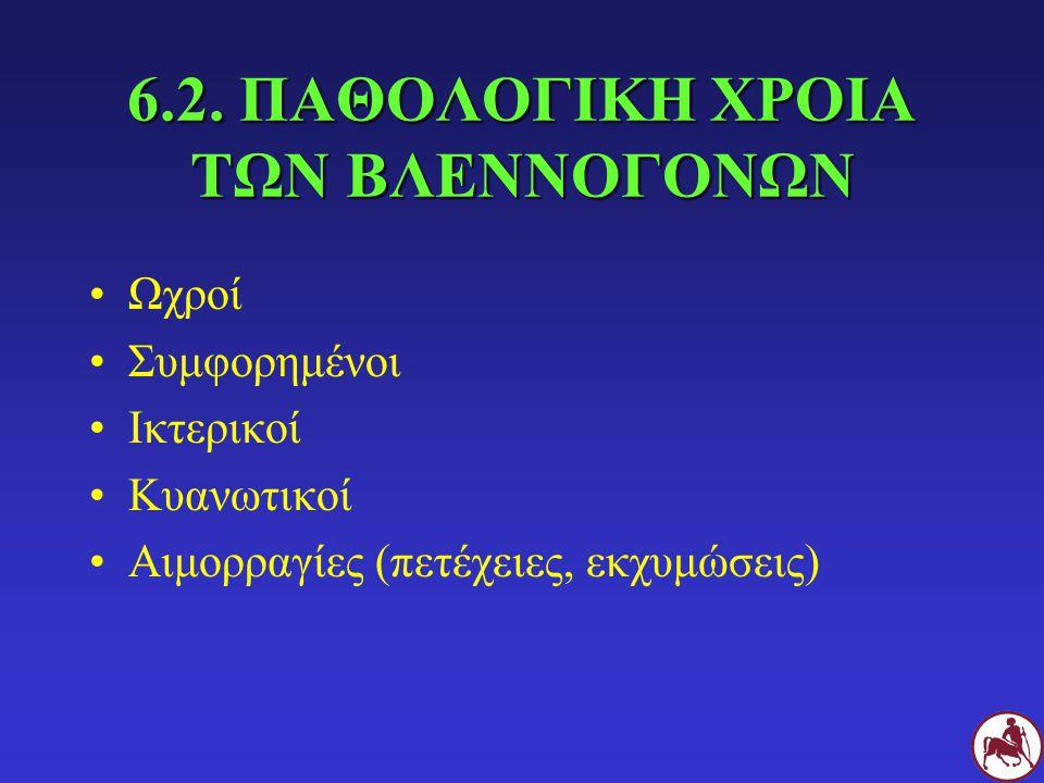 6.2. ΠΑΘΟΛΟΓΙΚΗ ΧΡΟΙΑ ΤΩΝ ΒΛΕΝΝΟΓΟΝΩΝ Ωχροί Συμφορημένοι Ικτερικοί Κυανωτικοί Αιμορραγίες (πετέχειες, εκχυμώσεις)