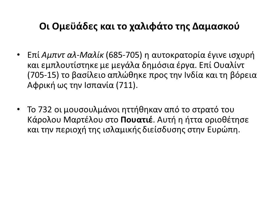 Οι Ομεϋάδες και το χαλιφάτο της Δαμασκού Επί Αμπντ αλ-Μαλίκ (685-705) η αυτοκρατορία έγινε ισχυρή και εμπλουτίστηκε με μεγάλα δημόσια έργα. Επί Ουαλίν