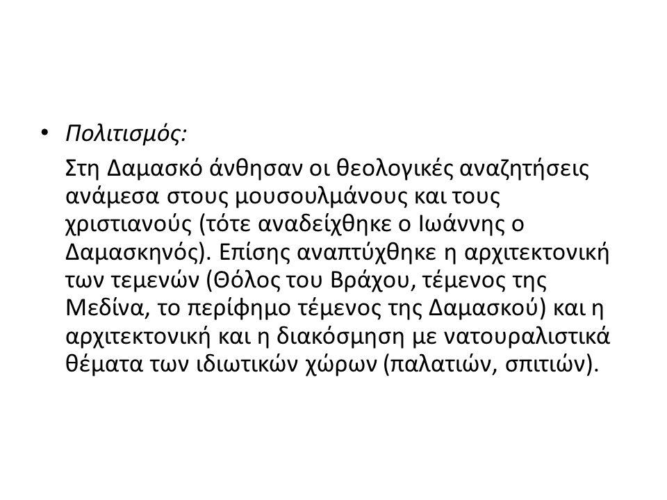 Πολιτισμός: Στη Δαμασκό άνθησαν οι θεολογικές αναζητήσεις ανάμεσα στους μουσουλμάνους και τους χριστιανούς (τότε αναδείχθηκε ο Ιωάννης ο Δαμασκηνός).