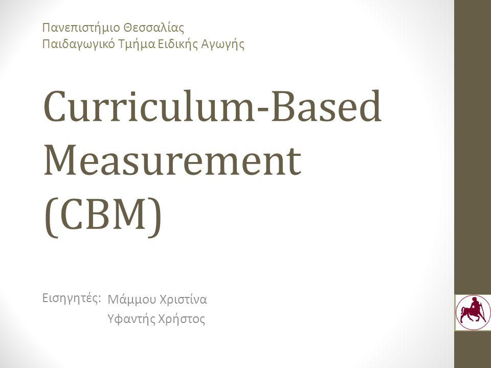 Curriculum-Based Measurement (CBM) Μάμμου Χριστίνα Υφαντής Χρήστος Εισηγητές: Πανεπιστήμιο Θεσσαλίας Παιδαγωγικό Τμήμα Ειδικής Αγωγής