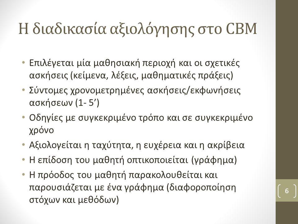 Η διαδικασία αξιολόγησης στο CBM Επιλέγεται μία μαθησιακή περιοχή και οι σχετικές ασκήσεις (κείμενα, λέξεις, μαθηματικές πράξεις) Σύντομες χρονομετρημένες ασκήσεις/εκφωνήσεις ασκήσεων (1- 5') Οδηγίες με συγκεκριμένο τρόπο και σε συγκεκριμένο χρόνο Αξιολογείται η ταχύτητα, η ευχέρεια και η ακρίβεια Η επίδοση του μαθητή οπτικοποιείται (γράφημα) Η πρόοδος του μαθητή παρακολουθείται και παρουσιάζεται με ένα γράφημα (διαφοροποίηση στόχων και μεθόδων) 6