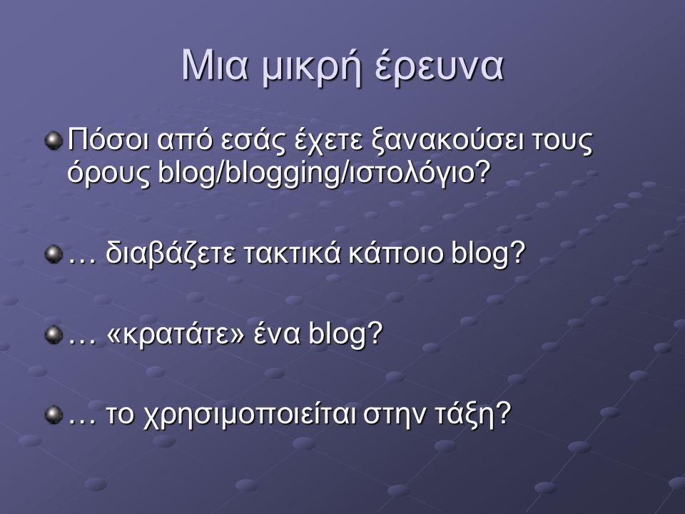 Μια μικρή έρευνα Πόσοι από εσάς έχετε ξανακούσει τους όρους blog/blogging/ιστολόγιο? … διαβάζετε τακτικά κάποιο blog? … «κρατάτε» ένα blog? … το χρησι