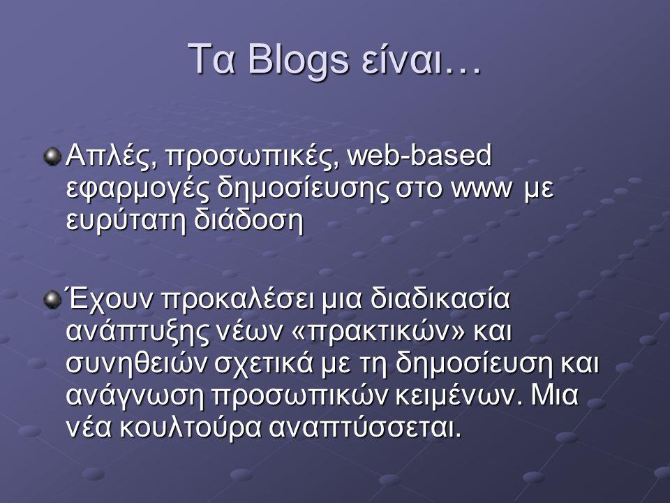 Τα Blogs είναι… Απλές, προσωπικές, web-based εφαρμογές δημοσίευσης στο www με ευρύτατη διάδοση Έχουν προκαλέσει μια διαδικασία ανάπτυξης νέων «πρακτικών» και συνηθειών σχετικά με τη δημοσίευση και ανάγνωση προσωπικών κειμένων.