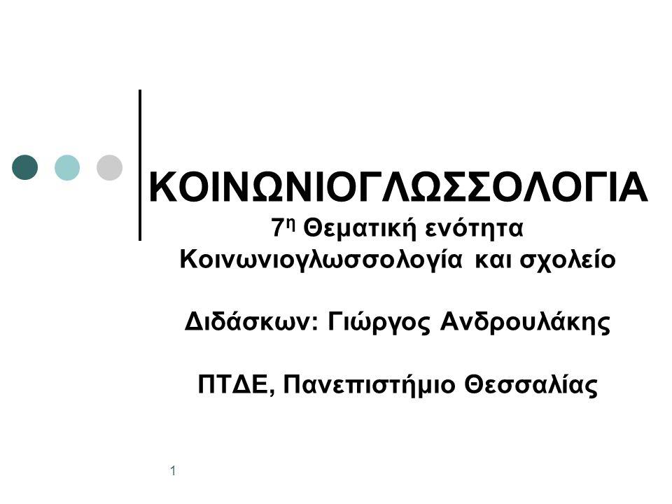 ΚΟΙΝΩΝΙΟΓΛΩΣΣΟΛΟΓΙΑ 7 η Θεματική ενότητα Κοινωνιογλωσσολογία και σχολείο Διδάσκων: Γιώργος Ανδρουλάκης ΠΤΔΕ, Πανεπιστήμιο Θεσσαλίας 1