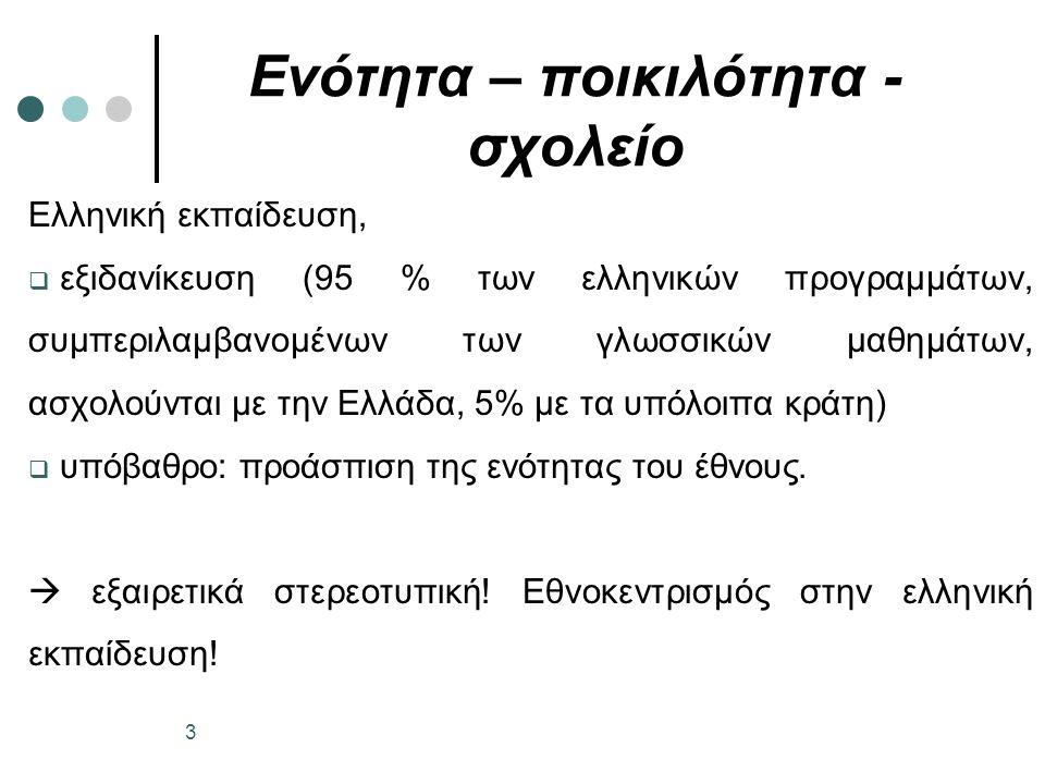 Ενότητα – ποικιλότητα - σχολείο Ελληνική εκπαίδευση,  εξιδανίκευση (95 % των ελληνικών προγραμμάτων, συμπεριλαμβανομένων των γλωσσικών μαθημάτων, ασχολούνται με την Ελλάδα, 5% με τα υπόλοιπα κράτη)  υπόβαθρο: προάσπιση της ενότητας του έθνους.