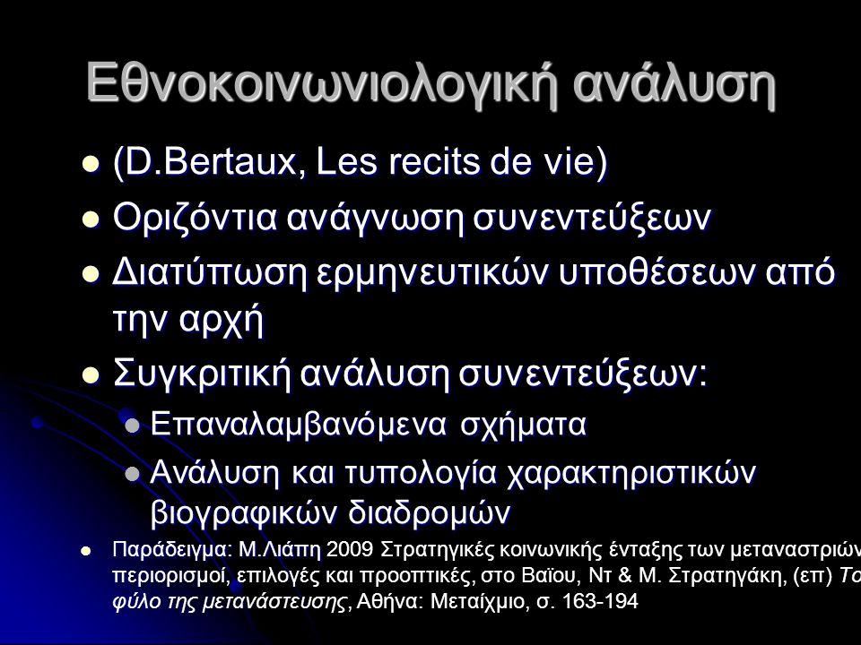 Εθνοκοινωνιολογική ανάλυση (D.Bertaux, Les recits de vie) (D.Bertaux, Les recits de vie) Οριζόντια ανάγνωση συνεντεύξεων Οριζόντια ανάγνωση συνεντεύξεων Διατύπωση ερμηνευτικών υποθέσεων από την αρχή Διατύπωση ερμηνευτικών υποθέσεων από την αρχή Συγκριτική ανάλυση συνεντεύξεων: Συγκριτική ανάλυση συνεντεύξεων: Επαναλαμβανόμενα σχήματα Επαναλαμβανόμενα σχήματα Ανάλυση και τυπολογία χαρακτηριστικών βιογραφικών διαδρομών Ανάλυση και τυπολογία χαρακτηριστικών βιογραφικών διαδρομών Παράδειγμα: Μ.Λιάπη Παράδειγμα: Μ.Λιάπη 2009 Στρατηγικές κοινωνικής ένταξης των μεταναστριών: περιορισμοί, επιλογές και προοπτικές, στο Βαϊου, Ντ & Μ.