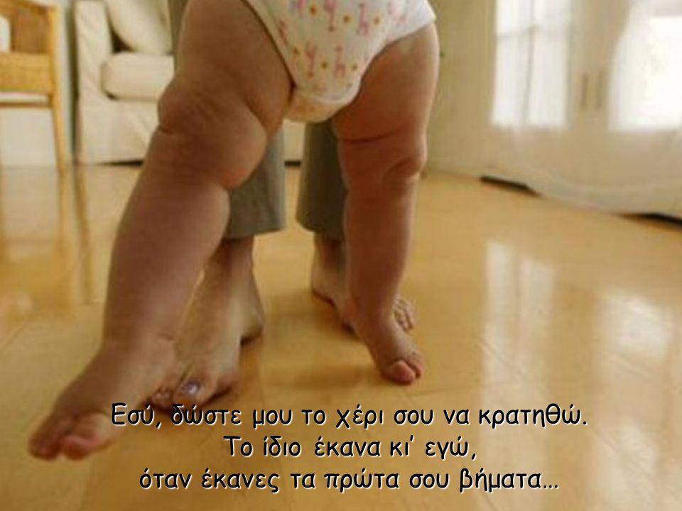 Και όταν τα κουρασμένα πόδια μου, δεν μου επιτρέπουν να περπατώ, μη στενοχωριέσαι… Φυσικό είναι!