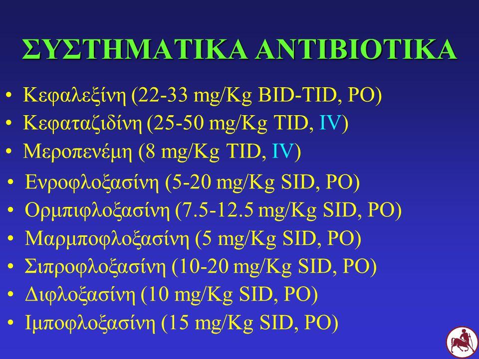 ΙΔΙΑΙΤΕΡΟΤΗΤΕΣ Χορήγηση: PO > inj., SID > BID > TID Κόστος: μέγιστη δόση, μεγάλη διάρκεια θεραπείας Ίδιο τοπικό και συστηματικό αντιβιοτικό Φθοριοκινολόνες (τοπικά + PO) Κεφαλεξίνη PO (± κλινδαμυκίνη) PO + τοπική αγωγή Τικαρσιλλίνη-κλαβουλανικό (τοπικά + IV)