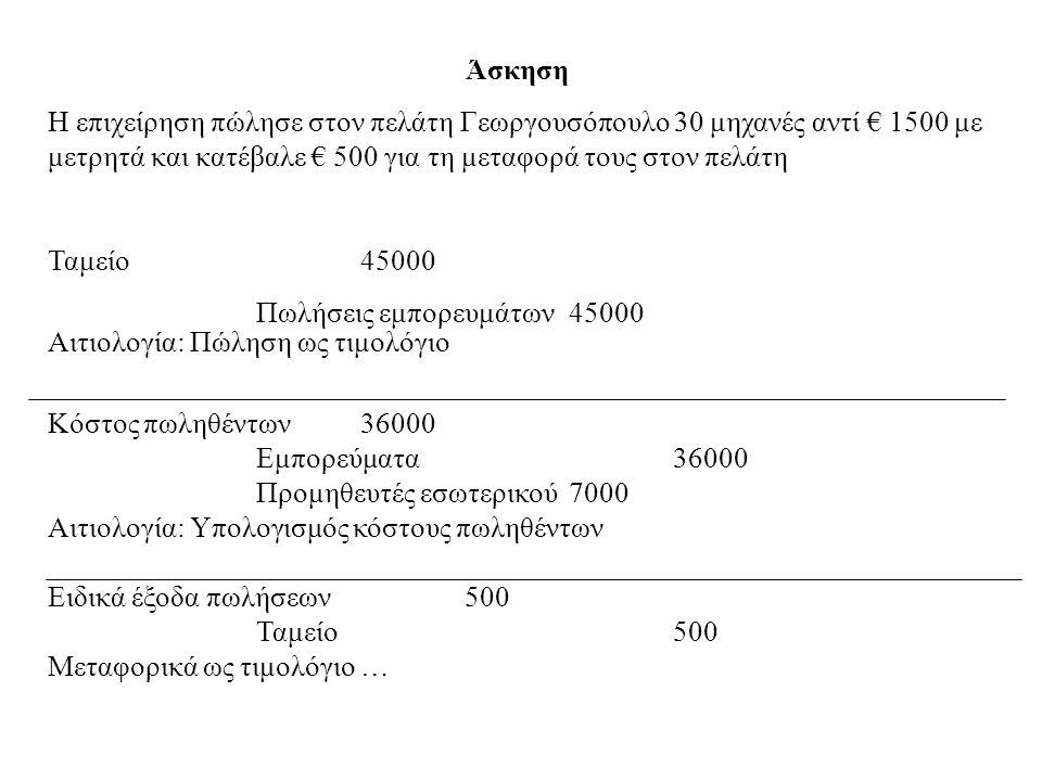 Άσκηση Η επιχείρηση πώλησε στον πελάτη Γεωργουσόπουλο 30 μηχανές αντί € 1500 με μετρητά και κατέβαλε € 500 για τη μεταφορά τους στον πελάτη Ταμείο4500