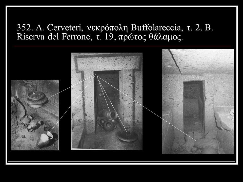352. Α. Cerveteri, νεκρόπολη Buffolareccia, τ. 2. Β. Riserva del Ferrone, τ. 19, πρώτος θάλαμος.