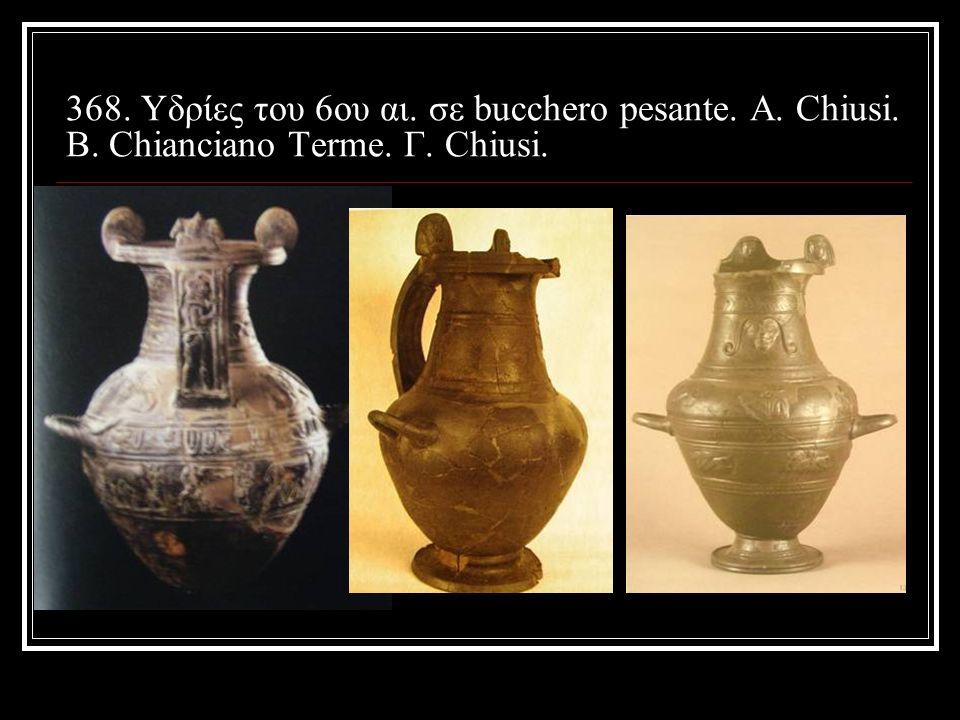 368. Υδρίες του 6ου αι. σε bucchero pesante. A. Chiusi. B. Chianciano Terme. Γ. Chiusi.