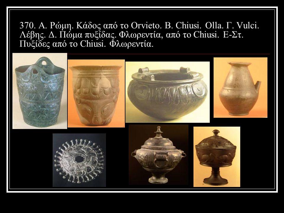 370.Α. Ρώμη. Κάδος από το Orvieto. Β. Chiusi. Olla.