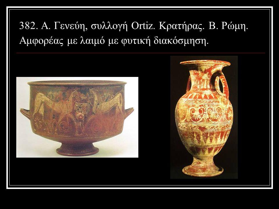 382. Α. Γενεύη, συλλογή Ortiz. Κρατήρας. Β. Ρώμη. Αμφορέας με λαιμό με φυτική διακόσμηση.