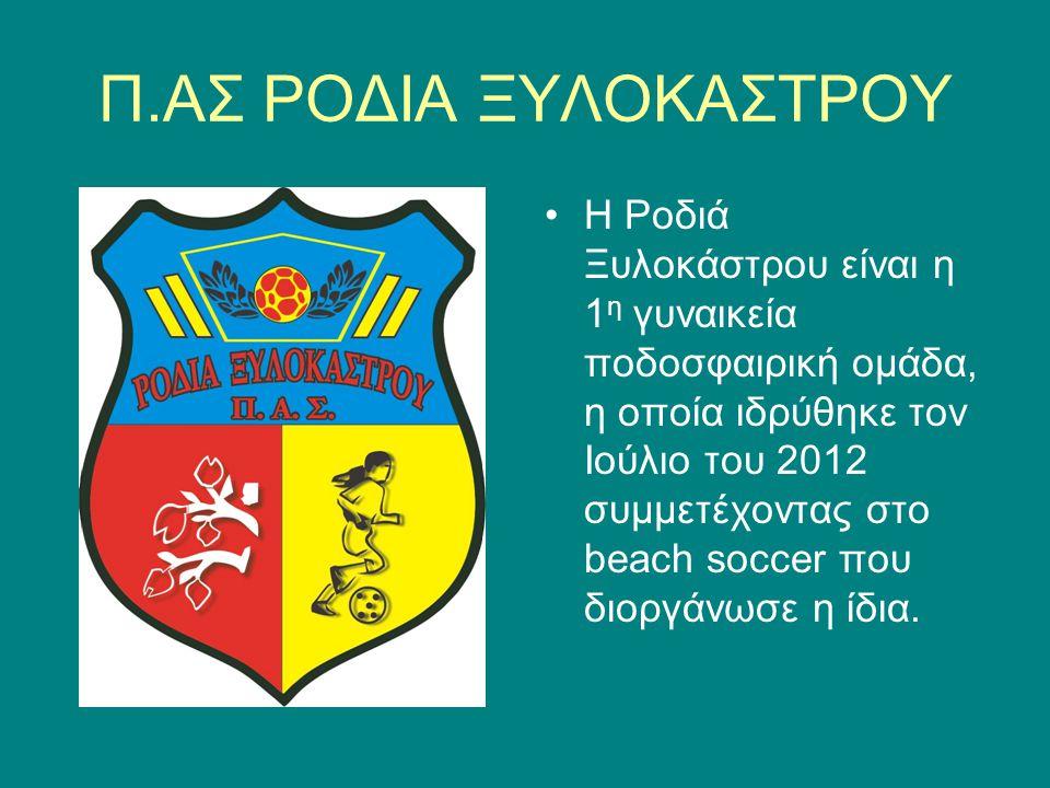 Π.ΑΣ ΡΟΔΙΑ ΞΥΛΟΚΑΣΤΡΟΥ Η Ροδιά Ξυλοκάστρου είναι η 1 η γυναικεία ποδοσφαιρική ομάδα, η οποία ιδρύθηκε τον Ιούλιο του 2012 συμμετέχοντας στο beach socc