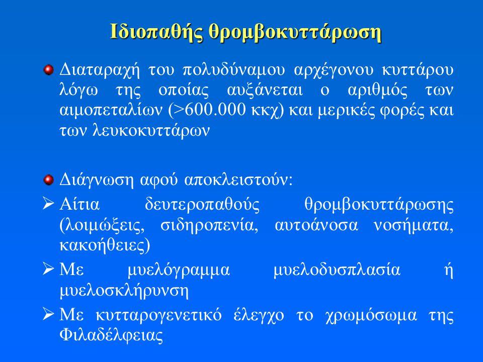 Ιδιοπαθής θρομβοκυττάρωση Διαταραχή του πολυδύναμου αρχέγονου κυττάρου λόγω της οποίας αυξάνεται ο αριθμός των αιμοπεταλίων (>600.000 κκχ) και μερικές φορές και των λευκοκυττάρων Διάγνωση αφού αποκλειστούν:  Αίτια δευτεροπαθούς θρομβοκυττάρωσης (λοιμώξεις, σιδηροπενία, αυτοάνοσα νοσήματα, κακοήθειες)  Με μυελόγραμμα μυελοδυσπλασία ή μυελοσκλήρυνση  Με κυτταρογενετικό έλεγχο το χρωμόσωμα της Φιλαδέλφειας