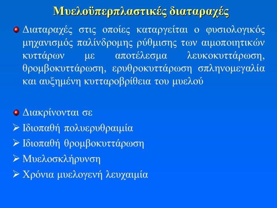 Μυελοϋπερπλαστικές διαταραχές Διαταραχές στις οποίες καταργείται ο φυσιολογικός μηχανισμός παλίνδρομης ρύθμισης των αιμοποιητικών κυττάρων με αποτέλεσμα λευκοκυττάρωση, θρομβοκυττάρωση, ερυθροκυττάρωση σπληνομεγαλία και αυξημένη κυτταροβρίθεια του μυελού Διακρίνονται σε  Ιδιοπαθή πολυερυθραιμία  Ιδιοπαθή θρομβοκυττάρωση  Μυελοσκλήρυνση  Χρόνια μυελογενή λευχαιμία