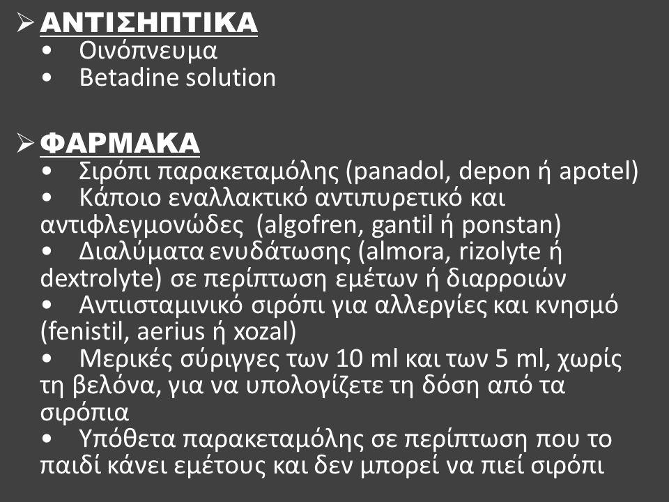  ΑΝΤΙΣΗΠΤΙΚΑ Οινόπνευμα Betadine solution  ΦΑΡΜΑΚΑ Σιρόπι παρακεταμόλης (panadol, depon ή apotel) Κάποιο εναλλακτικό αντιπυρετικό και αντιφλεγμονώδε