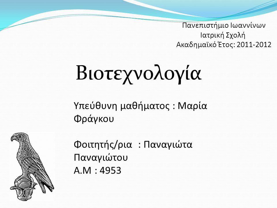 Πανεπιστήμιο Ιωαννίνων Ιατρική Σχολή Ακαδημαϊκό Έτος: 2011-2012 Βιοτεχνολογία Υπεύθυνη μαθήματος : Μαρία Φράγκου Φοιτητής/ρια : Παναγιώτα Παναγιώτου Α.Μ : 4953