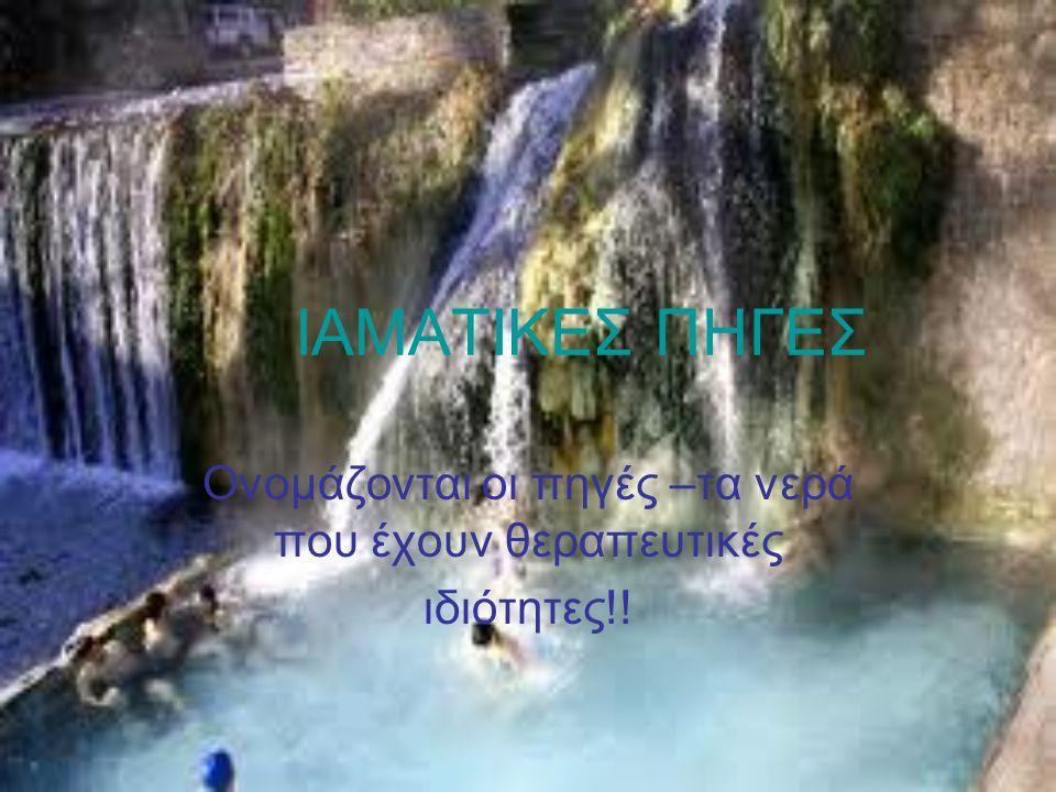 ΙΑΜΑΤΙΚΕΣ ΠΗΓΕΣ Ονομάζονται οι πηγές –τα νερά που έχουν θεραπευτικές ιδιότητες!!