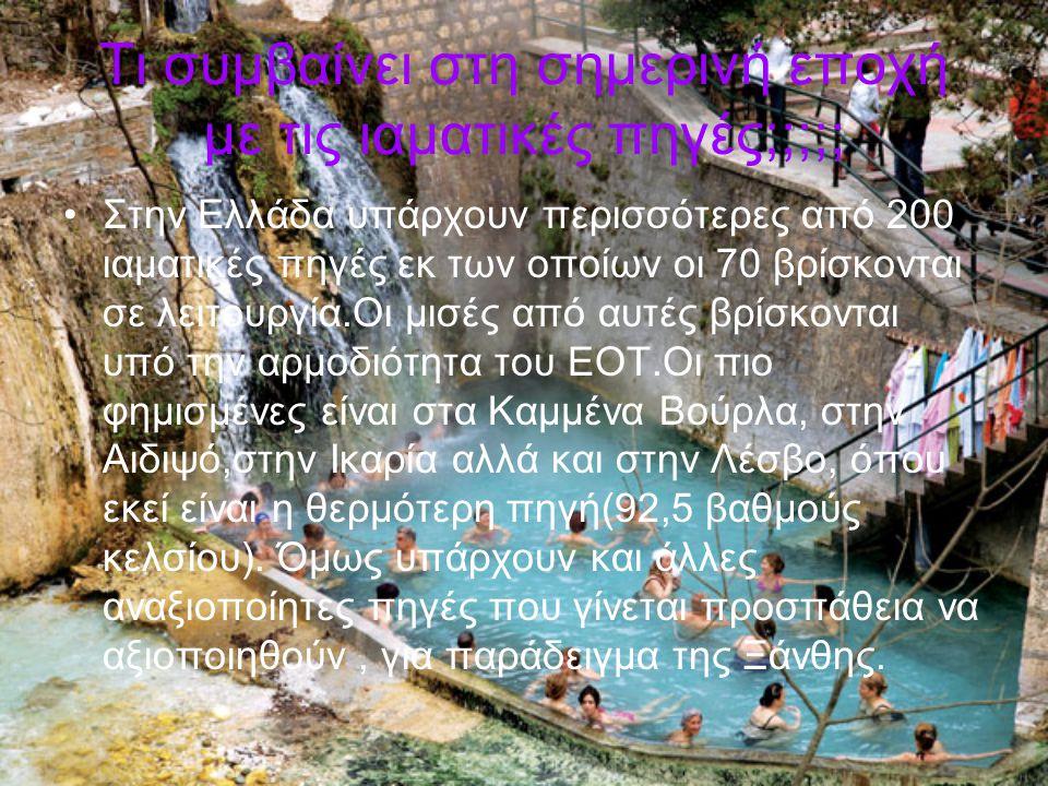 Τι συμβαίνει στη σημερινή εποχή με τις ιαματικές πηγές;;;;; Στην Ελλάδα υπάρχουν περισσότερες από 200 ιαματικές πηγές εκ των οποίων οι 70 βρίσκονται σ